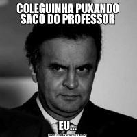 COLEGUINHA PUXANDO SACO DO PROFESSOREU...