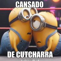 CANSADO DE CUTCHARRA