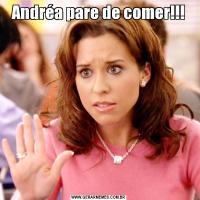 Andréa pare de comer!!!