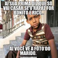AÍ SUA PRIMA DIZ QUE SÓ VAI CASAR SE O RAPAZ FOR BONITO E RICO.... AÍ VOCÊ VÊ A FOTO DO MARIDO.