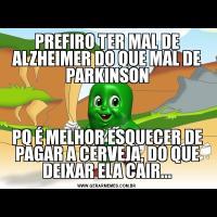 PREFIRO TER MAL DE ALZHEIMER DO QUE MAL DE PARKINSONPQ É MELHOR ESQUECER DE PAGAR A CERVEJA, DO QUE DEIXAR ELA CAIR...