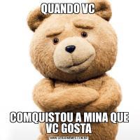 QUANDO VC COMQUISTOU A MINA QUE VC GOSTA