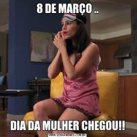 8 DE MARÇO ..DIA DA MULHER CHEGOU!!