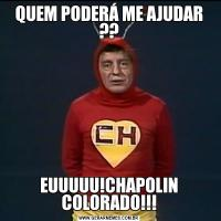 QUEM PODERÁ ME AJUDAR ??EUUUUU!CHAPOLIN COLORADO!!!