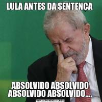 LULA ANTES DA SENTENÇA ABSOLVIDO ABSOLVIDO ABSOLVIDO ABSOLVIDO....