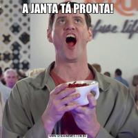 A JANTA TÁ PRONTA!
