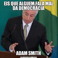 EIS QUE ALGUEM FALA MAL DA DEMOCRACIAADAM SMITH