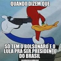 QUANDO DIZEM QUESÓ TEM O BOLSONARO E O LULA PRA SER PRESIDENTE DO BRASIL