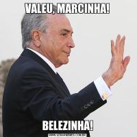 VALEU, MARCINHA!BELEZINHA!