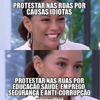 PROTESTAR NAS RUAS POR CAUSAS IDIOTASPROTESTAR NAS RUAS POR EDUCAÇÃO,SÁUDE, EMPREGO, SEGURANÇA E ANTI-CORRUPÇÃO