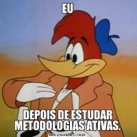EUDEPOIS DE ESTUDAR METODOLOGIAS ATIVAS.