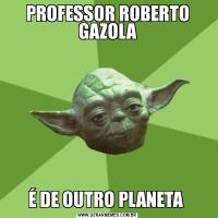 PROFESSOR ROBERTO GAZOLAÉ DE OUTRO PLANETA