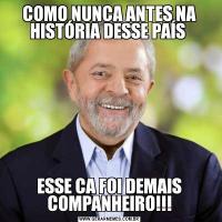 COMO NUNCA ANTES NA HISTÓRIA DESSE PAÍS ESSE CA FOI DEMAIS COMPANHEIRO!!!