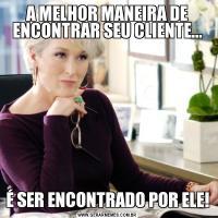 A MELHOR MANEIRA DE ENCONTRAR SEU CLIENTE...É SER ENCONTRADO POR ELE!