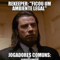 REKEEPER: 'FICOU UM AMBIENTE LEGAL'JOGADORES COMUNS: