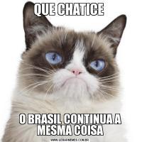 QUE CHATICE O BRASIL CONTINUA A MESMA COISA