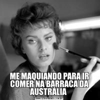 ME MAQUIANDO PARA IR COMER NA BARRACA DA AUSTRÁLIA