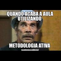 QUANDO ACABA A AULA UTILIZANDO METODOLOGIA ATIVA