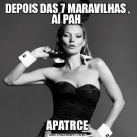 DEPOIS DAS 7 MARAVILHAS , AÍ PAH APATRCE