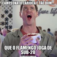 CAMPEONATO CARIOCA É TÃO BOM...QUE O FLAMENGO JOGA DE SUB-20