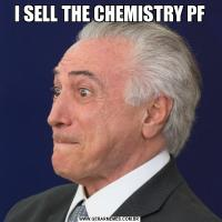 I SELL THE CHEMISTRY PF