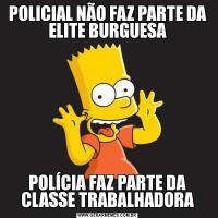 POLICIAL NÃO FAZ PARTE DA ELITE BURGUESAPOLÍCIA FAZ PARTE DA CLASSE TRABALHADORA