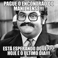 PAGUE O ENCONTRÃO DO MANILHENSE!!!ESTÁ ESPERANDO OQUÊ??? HOJE É O ÚLTIMO DIA!!!