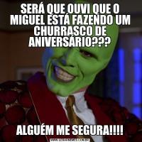 SERÁ QUE OUVI QUE O MIGUEL ESTÁ FAZENDO UM CHURRASCO DE ANIVERSÁRIO???ALGUÉM ME SEGURA!!!!