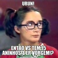 URUN! ENTAO VS TEM 15 ANINHOS, E ER VORGEM!?
