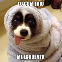 TO COM FRIOME ESQUENTA