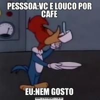 PESSSOA:VC E LOUCO POR CAFEEU:NEM GOSTO