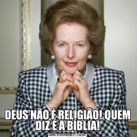 DEUS NÃO É RELIGIÃO! QUEM DIZ É A BÍBLIA!