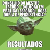 CONSELHO DO MESTRE            ESTUDO + COLOCAR EM PRÁTICA+ESFORÇO+ DOSE DUPLA DE PERSISTÊNCIA=RESULTADOS