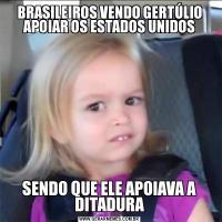 BRASILEIROS VENDO GERTÚLIO APOIAR OS ESTADOS UNIDOSSENDO QUE ELE APOIAVA A DITADURA