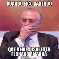 QUANDO FICO SABENDOQUE O HAI SUSHI ESTÁ FECHADO AMANHÃ