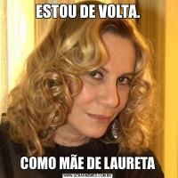 ESTOU DE VOLTA.COMO MÃE DE LAURETA