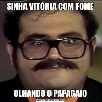 SINHA VITÓRIA COM FOMEOLHANDO O PAPAGAIO