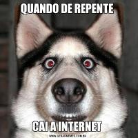 QUANDO DE REPENTE CAI A INTERNET