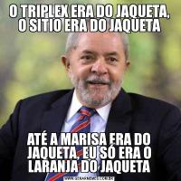 O TRIPLEX ERA DO JAQUETA, O SITIO ERA DO JAQUETAATÉ A MARISA ERA DO JAQUETA, EU SÓ ERA O LARANJA DO JAQUETA