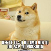 GENTE ELA O ÚLTIMO VISTO DO ZAP. TO PASSADA
