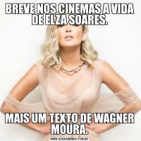 BREVE NOS CINEMAS A VIDA DE ELZA SOARES.MAIS UM TEXTO DE WAGNER MOURA.