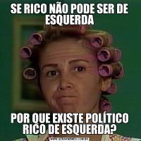 SE RICO NÃO PODE SER DE ESQUERDAPOR QUE EXISTE POLÍTICO RICO DE ESQUERDA?