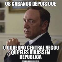 OS CABANOS DEPOIS QUE O GOVERNO CENTRAL NEGOU QUE ELES VIRASSEM REPUBLICA
