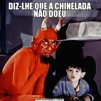 DIZ-LHE QUE A CHINELADA NÃO DOEU