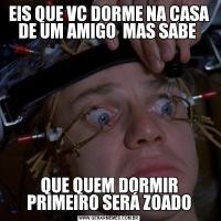 EIS QUE VC DORME NA CASA DE UM AMIGO  MAS SABE QUE QUEM DORMIR PRIMEIRO SERÁ ZOADO