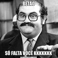 BETÃOSÓ FALTA VOCÊ KKKKKKK