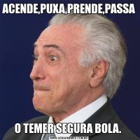 ACENDE,PUXA,PRENDE,PASSAO TEMER SEGURA BOLA.