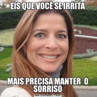 EIS QUE VOCÊ SE IRRITAMAIS PRECISA MANTER  O SORRISO