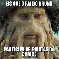 EIS QUE O PAI DO BRUNOPARTICIPA DE  PIRATAS DO CARIBE