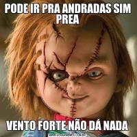 PODE IR PRA ANDRADAS SIM PREAVENTO FORTE NÃO DÁ NADA